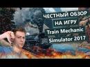 Честный обзор: Train Mechanic Simulator 2017