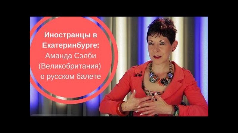 ИНОСТРАНЦЫ В ЕКАТЕРИНБУРГЕ| Аманда Сэлби (Великобритания) о русском балете