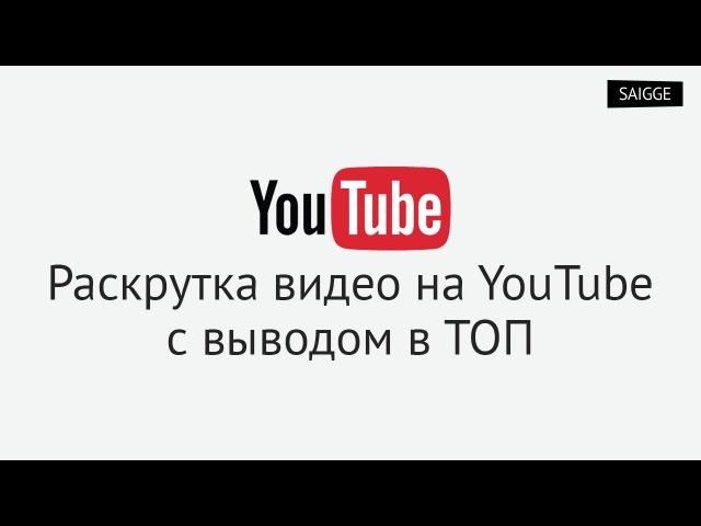 Раскрутка видео на YouTube с выводом в ТОП