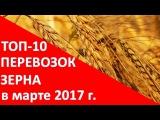 ТОП-10 перевозок зерна в марте 2017 года