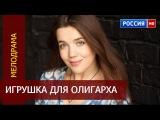 ИГРУШКА ДЛЯ ОЛИГАРХА русские мелодрамы HD  фильмы новинки  смотреть онлайн