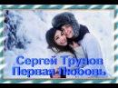 Сергей Трунов Первая Любовь Новинка