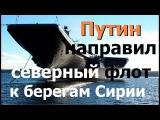 Путин направил Северный Флот к берегам Сирии. НАТО в ужасе!