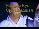 Максим Куст Сумашедшая любовь