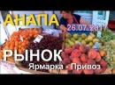 АНАПА 🌞РЫНОК Ярмарка-Привоз рядом с Восточным, цены, 26 июля 2017 года.