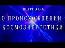 Основатель космоэнергетики В А Петров о происхождении космоэнергетики