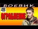 КРИМИНАЛЬНЫЙ БОЕВИК Ограбление 2016 русские новые боевики 2016