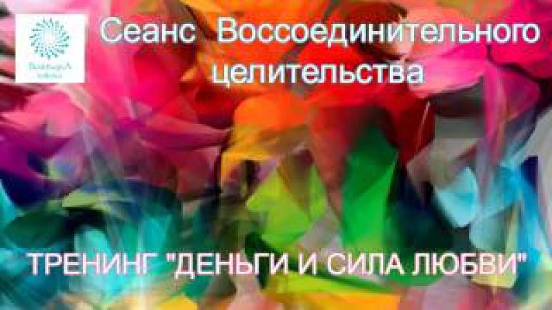 «ДЕНЬГИ И СИЛА ЛЮБВИ» Сеанс Воссоединительного Целительства с Татьяной Боддинг...
