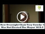 New Oversight Chair Trey Gowdy 'I Was Not Elected The Mayor' Of D.C