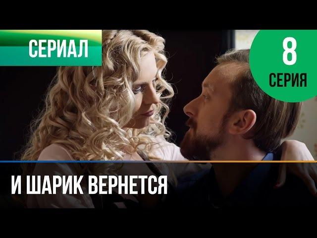 И шарик вернется 8 серия - Мелодрама   Фильмы и сериалы - Русские мелодрамы