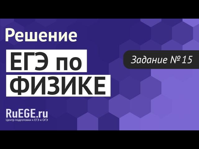 Решение демоверсии ЕГЭ по физике 2016-2017 | Задание 15. [Подготовка к ЕГЭ (RuEGE.ru)]