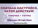 СНАЧАЛА НАСТРОЙСЯ, ЗАТЕМ ДЕЙСТВУЙ! ~ Абрахам (Эстер) Хикс   Озвучка Титры   Tsovka
