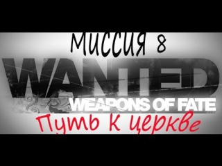 Прохождение игры Wanted - Weapons of Fate Миссия 8 (Путь к церкве)