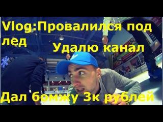 Провалился под лед. Дал бомжу 3к рублей. Удалю твой канал.