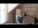 How Deep Is Your Love - Calvin Harris &amp Disciples (Holly Henry Cover)