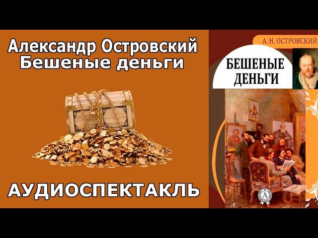 Александр Островский: Бешеные деньги. Аудиоспектакль