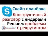 Скайп планёрка  Конструктивный разговор с лидерами  Решаем проблемы с рекрутинг...