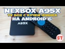NEXBOX A95X TV BOX с кучей фишек на Android 6 распаковка и подробный обзор
