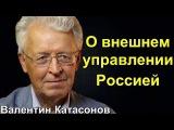 Валентин Катасонов  О внешнем управлении Россией.