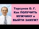 Торсунов О. Г. Как ПОЛУЧИТЬ МУЖЧИНУ и ВЫЙТИ ЗАМУЖ