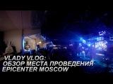 Vlady Vlog: Обзор места проведения EPICENTER Moscow