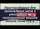 Janome Cover Pro 2. Приспособление для прохождения швов и утолщений. Видео № 212.