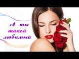 А ТЫ ТАКОЙ ЛЮБИМЫЙ ~ красивые песни любимым мужчинам