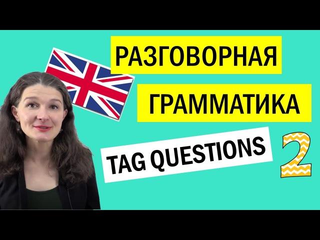 РАЗГОВОРНАЯ ГРАММАТИКА: Tag questions/вопросы с хвостиком (2)