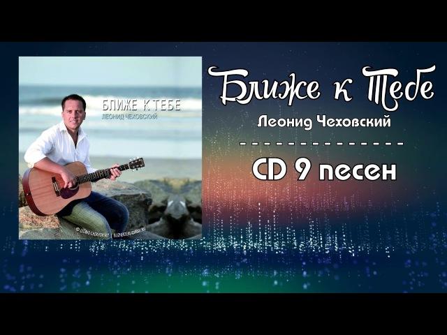 Леонид Чеховский - Альбом БЛИЖЕ К ТЕБЕ | 2016