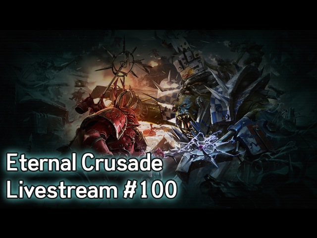 Warhammer 40K: Eternal Crusade Into the Warp Livestream - Episode 100