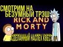 Смотрим на безумный трэш Рик и Морти Сделанный Наспех Квест