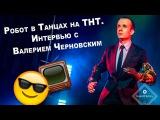 Интервью от GuestClub.ru Робот в Танцах на ТНТ.  Валерий Черновский