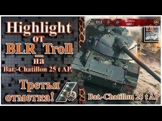 Highlight от BLR_Troll   На Bat.-Chatillon 25 t AP   Третья отметка!