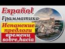 Испанский язык Урок 23/29. Испанские предлоги времени sobre hacia. Испанская грамматика. Шипилова.