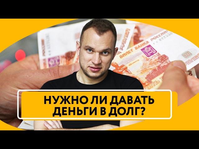 Стоит ли давать деньги в долг | Что делать, если просят деньги взаймы