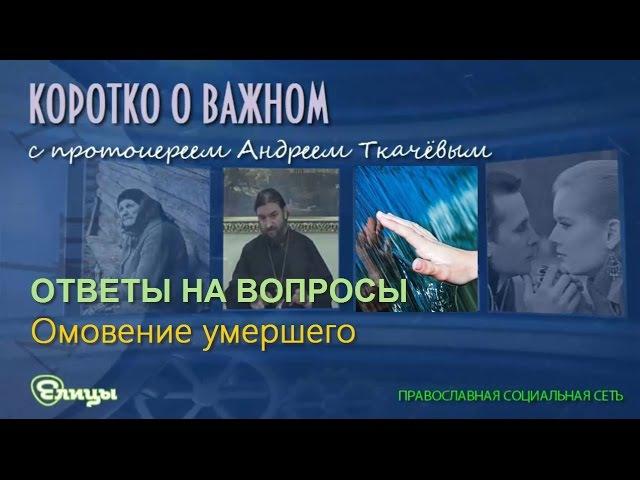 Омовение умершего о. Андрей Ткачев