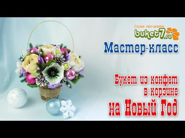 Мастер-класс. Букет из конфет в корзине на Новый Год. Анна Тюмерова