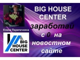 BIG HOUSE CENTER БОЛЬШОЙ ДОМ заработай с 0 на новостном сайте -как работать