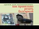 Как правильно резать болгаркой