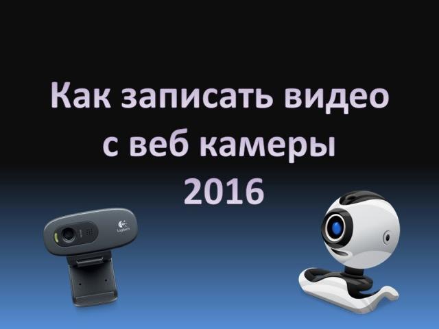 Как записать видео с вебкамеры 2016