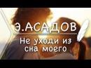 Э.Асадов - Не уходи из сна моего(Стих и Я)