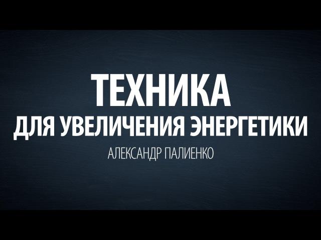 Техника для увеличения энергетики. Александр Палиенко.