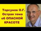 Торсунов О.Г. Острая тема об ОПАСНОЙ КРАСОТЕ