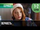 Верность 1 и 2 серия - Мелодрама   Фильмы и сериалы - Русские мелодрамы