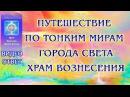 Путешествие по тонким мирам. Города Света. Храм Вознесения Видео-ответ ЛАВИААНА