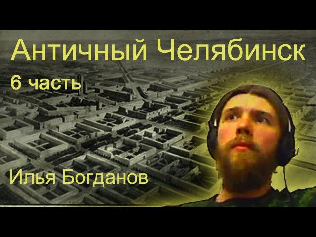 Античный Челябинск. 6 часть. Илья Богданов.