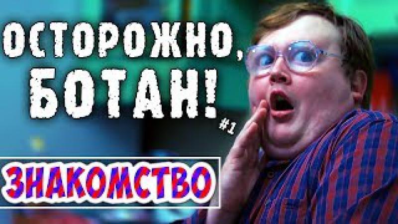 ОСТОРОЖНО БОТАН - 1 - ЗНАКОМСТВО
