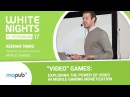 "White Nights 2017 — Keenan Timko (MoPub (Twitter) - ""Video"" Games: Exploring the Power of Video"