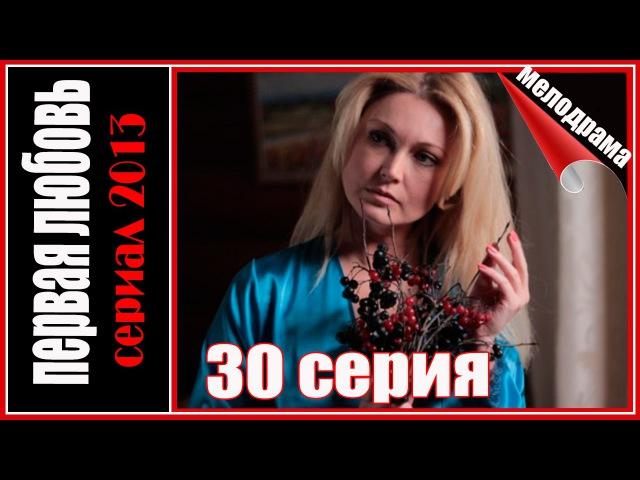 Первая любовь 30 серия. Мелодрама сериал 2013