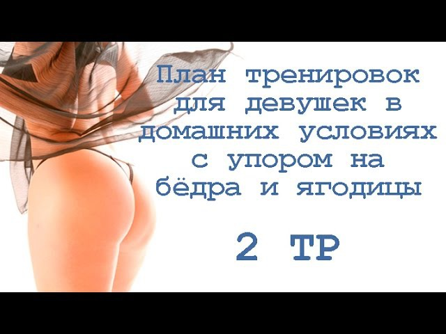 План тренировок для девушек в домашних условиях с упором на бёдра и ягодицы (2 тр)